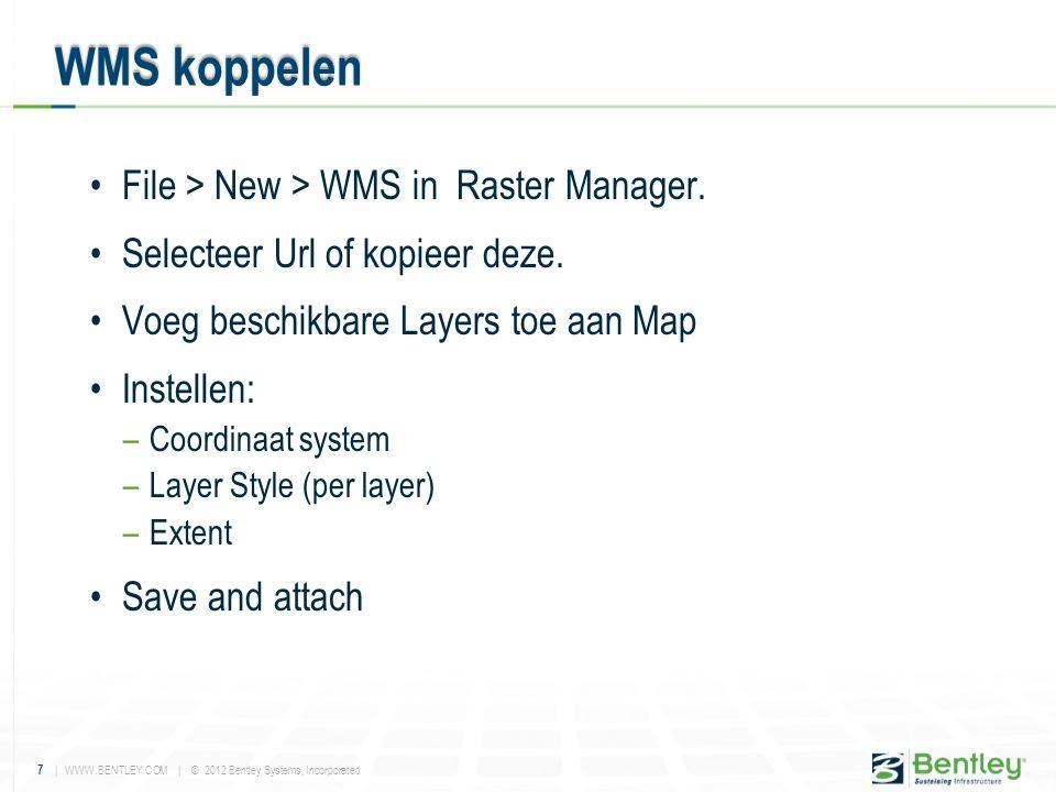7 | WWW.BENTLEY.COM | © 2012 Bentley Systems, Incorporated •File > New > WMS in Raster Manager. •Selecteer Url of kopieer deze. •Voeg beschikbare Laye