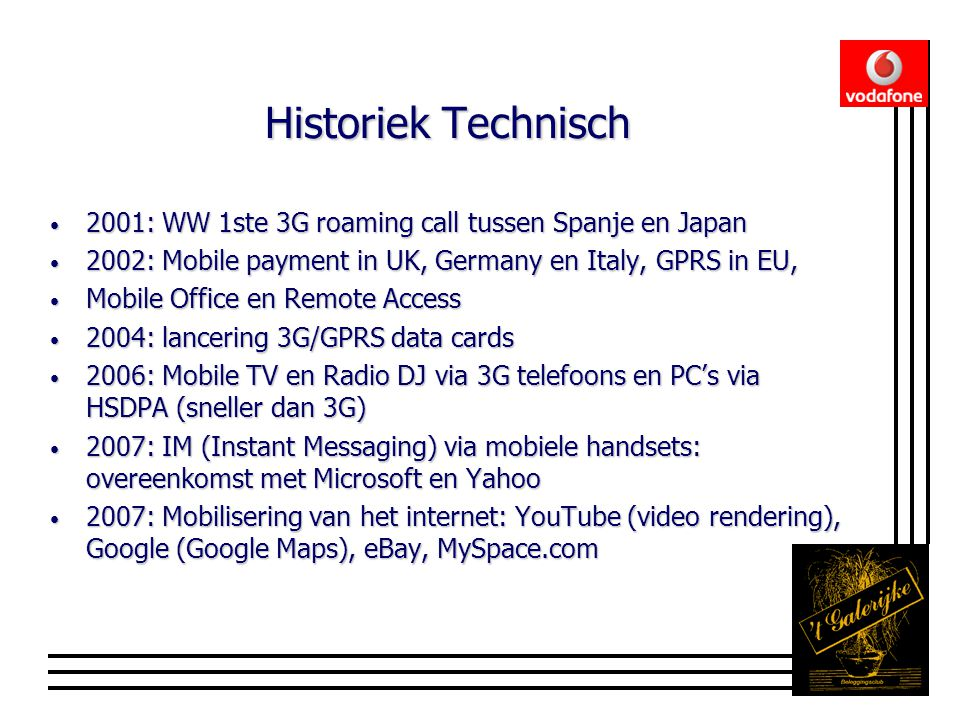 Historiek Technisch • 2001: WW 1ste 3G roaming call tussen Spanje en Japan • 2002: Mobile payment in UK, Germany en Italy, GPRS in EU, • Mobile Office en Remote Access • 2004: lancering 3G/GPRS data cards • 2006: Mobile TV en Radio DJ via 3G telefoons en PC's via HSDPA (sneller dan 3G) • 2007: IM (Instant Messaging) via mobiele handsets: overeenkomst met Microsoft en Yahoo • 2007: Mobilisering van het internet: YouTube (video rendering), Google (Google Maps), eBay, MySpace.com