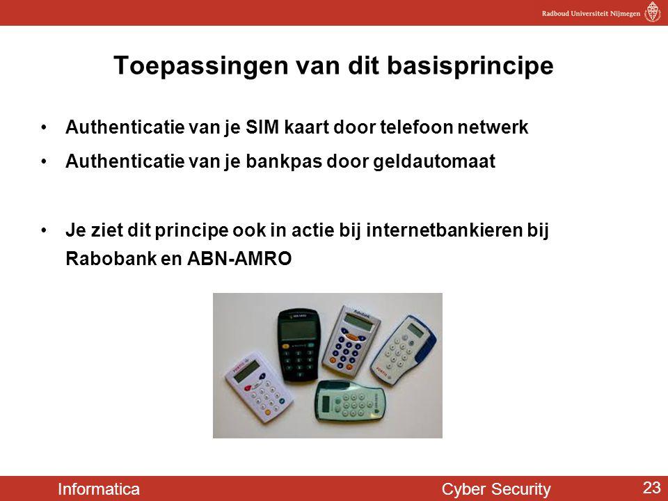 Informatica Cyber Security 23 Toepassingen van dit basisprincipe •Authenticatie van je SIM kaart door telefoon netwerk •Authenticatie van je bankpas d