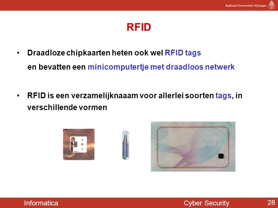 Informatica Cyber Security 28 RFID •Draadloze chipkaarten heten ook wel RFID tags en bevatten een minicomputertje met draadloos netwerk •RFID is een v