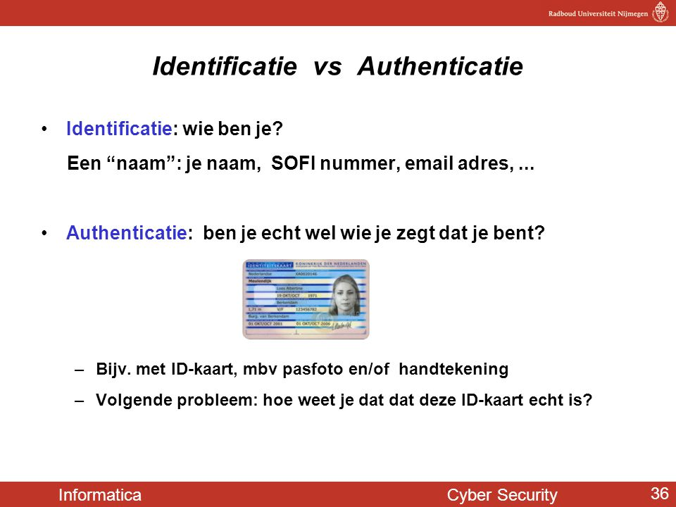 "Informatica Cyber Security 36 Identificatie vs Authenticatie •Identificatie: wie ben je? Een ""naam"": je naam, SOFI nummer, email adres,... •Authentica"