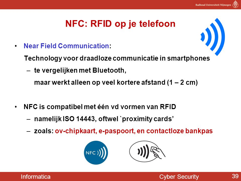 Informatica Cyber Security 39 NFC: RFID op je telefoon •Near Field Communication: Technology voor draadloze communicatie in smartphones –te vergelijke