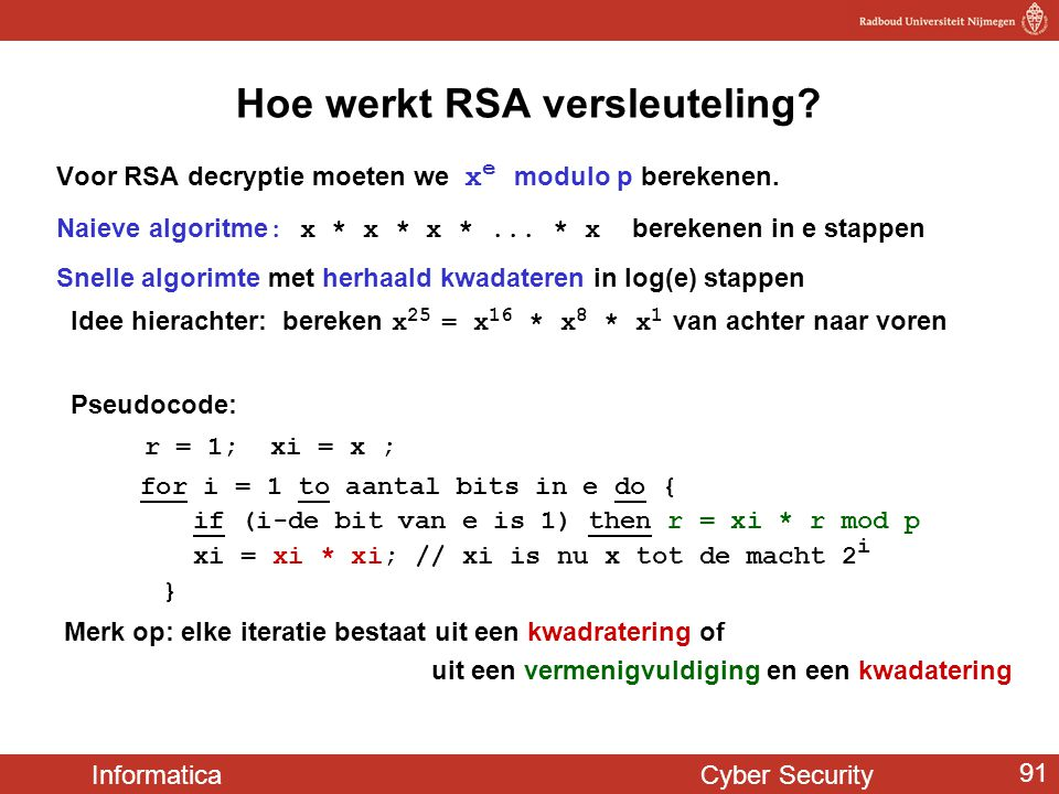 Informatica Cyber Security 91 Hoe werkt RSA versleuteling? Voor RSA decryptie moeten we x e modulo p berekenen. Naieve algoritme : x * x * x *... * x