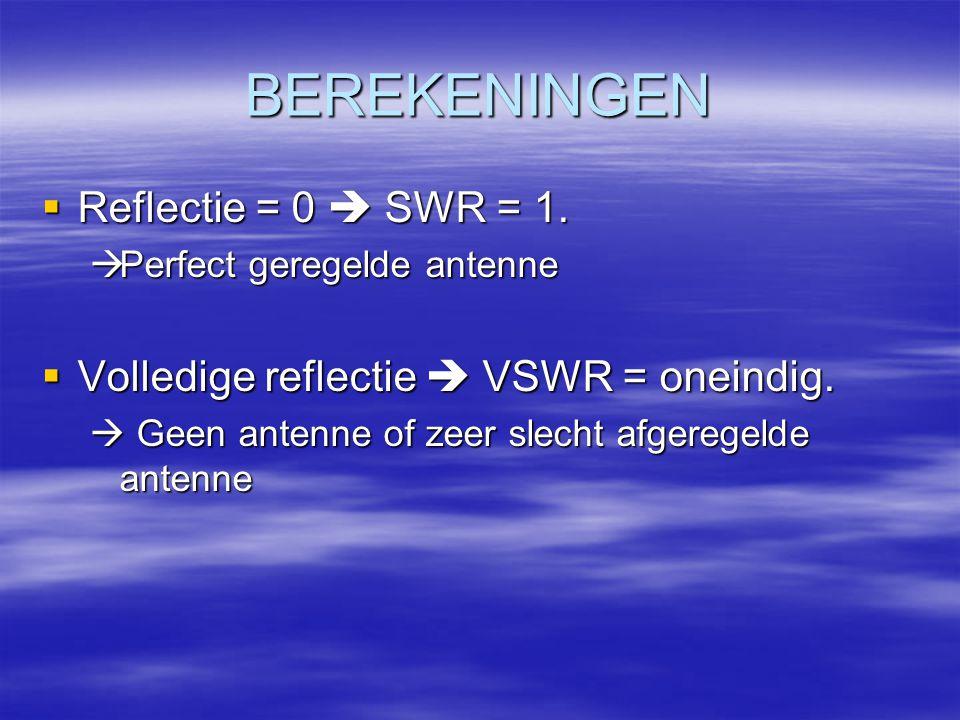 BEREKENINGEN  Reflectie = 0  SWR = 1.  Perfect geregelde antenne  Volledige reflectie  VSWR = oneindig.  Geen antenne of zeer slecht afgeregelde