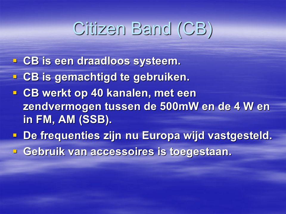 Citizen Band (CB)  CB is een draadloos systeem.  CB is gemachtigd te gebruiken.  CB werkt op 40 kanalen, met een zendvermogen tussen de 500mW en de
