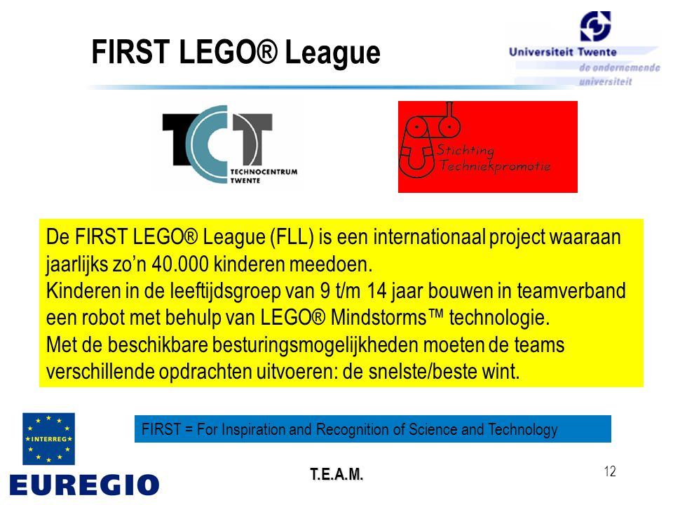 T.E.A.M. 12 FIRST LEGO® League De FIRST LEGO® League (FLL) is een internationaal project waaraan jaarlijks zo'n 40.000 kinderen meedoen. Kinderen in d