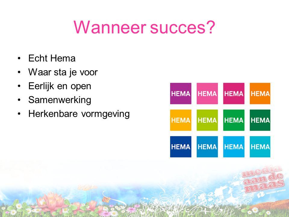 Wanneer succes? •Echt Hema •Waar sta je voor •Eerlijk en open •Samenwerking •Herkenbare vormgeving