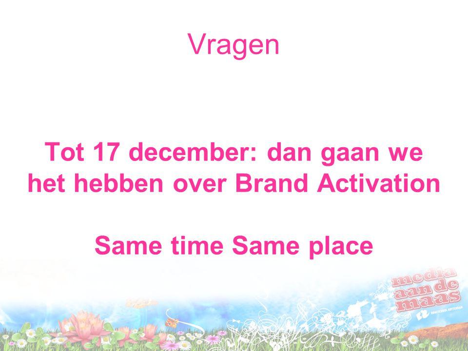 Vragen Tot 17 december: dan gaan we het hebben over Brand Activation Same time Same place