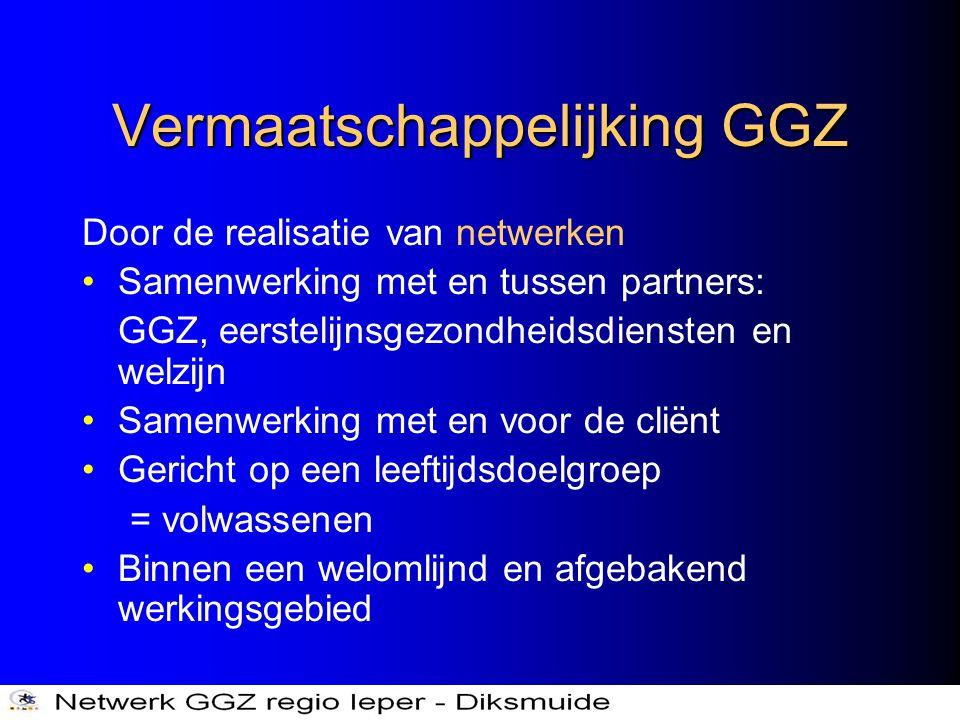 Vermaatschappelijking GGZ Door de realisatie van netwerken •Samenwerking met en tussen partners: GGZ, eerstelijnsgezondheidsdiensten en welzijn •Samen