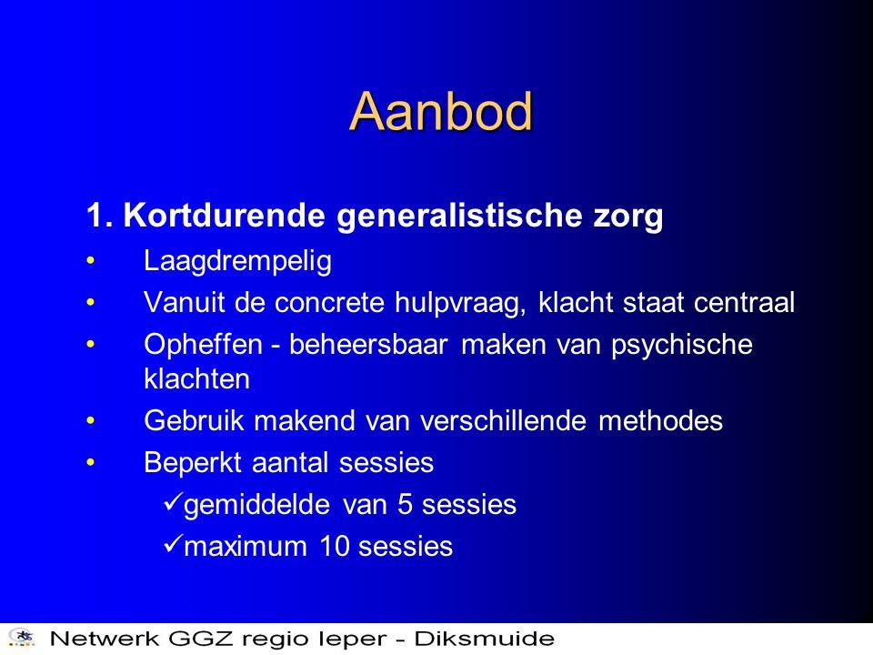 Aanbod 1. Kortdurende generalistische zorg •Laagdrempelig •Vanuit de concrete hulpvraag, klacht staat centraal •Opheffen - beheersbaar maken van psych