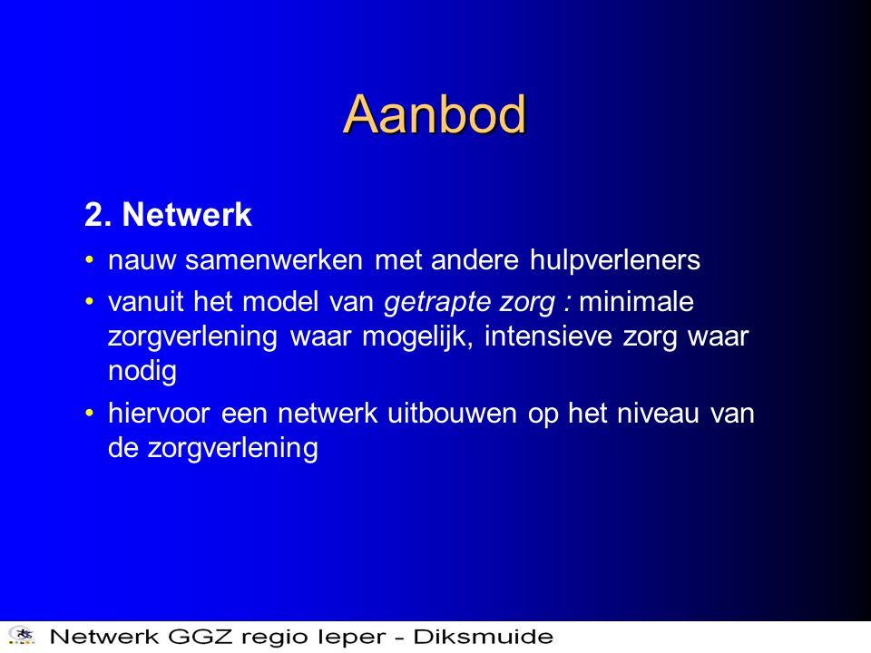 Aanbod 2. Netwerk •nauw samenwerken met andere hulpverleners •vanuit het model van getrapte zorg : minimale zorgverlening waar mogelijk, intensieve zo