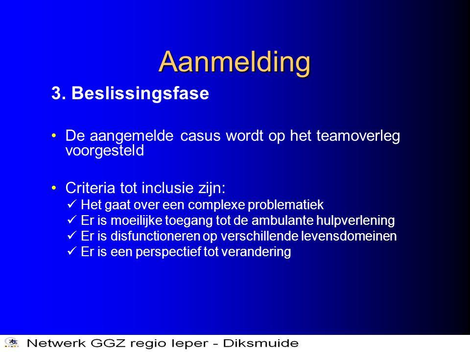 Aanmelding 3. Beslissingsfase •De aangemelde casus wordt op het teamoverleg voorgesteld •Criteria tot inclusie zijn:  Het gaat over een complexe prob