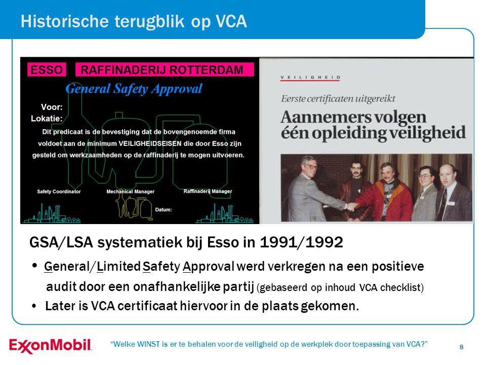 Welke WINST is er te behalen voor de veiligheid op de werkplek door toepassing van VCA? 9 Doelstellingen van het VCA systeem voor ExxonMobil waren en zijn: • Voorkomen van ongevallen • Aannemers nemen zelf meer verantwoordelijkheid voor de veiligheid van eigen medewerkers • Systematisch verbeteren van het veiligheidsniveau bij aannemers • Moet effect sorteren op de werkplek Hoger veiligheidsniveau door gezamenlijke inspanning: SAMEN VEILIG (cultuurverandering) Historische terugblik op VCA