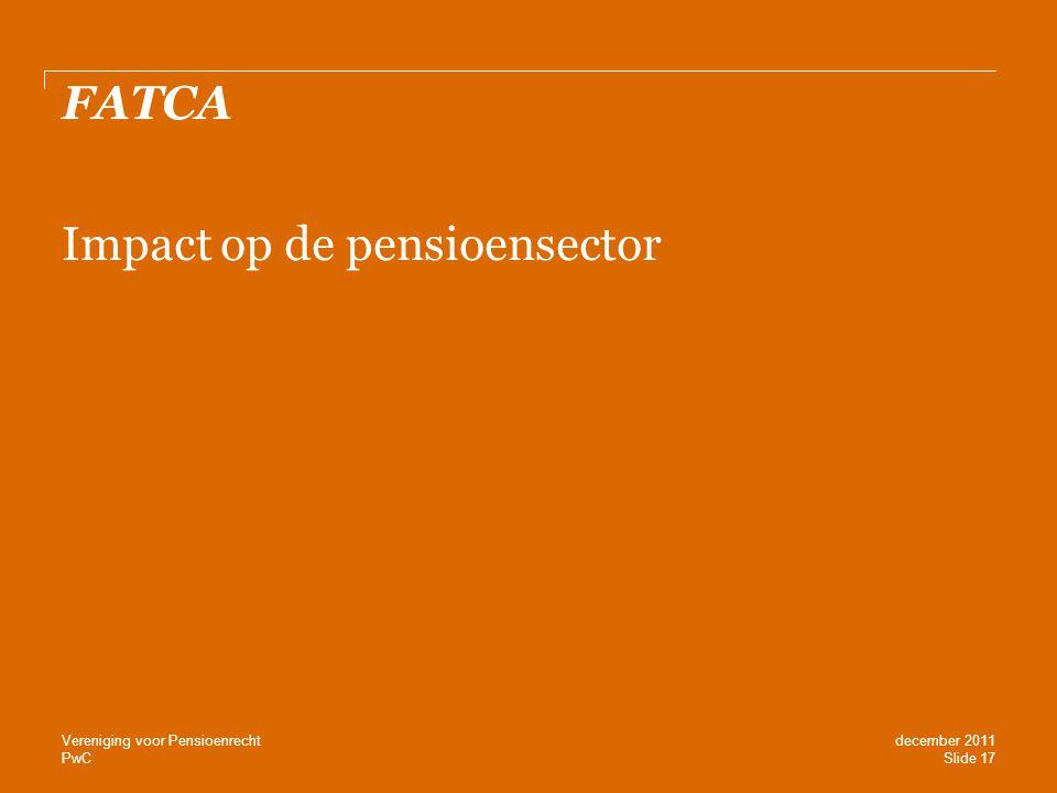 PwC FATCA Impact op de pensioensector Slide 17 december 2011 Vereniging voor Pensioenrecht