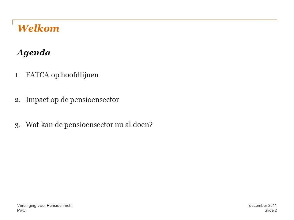 PwC Welkom Agenda 1.FATCA op hoofdlijnen 2.Impact op de pensioensector 3.Wat kan de pensioensector nu al doen? Slide 2 december 2011 Vereniging voor P