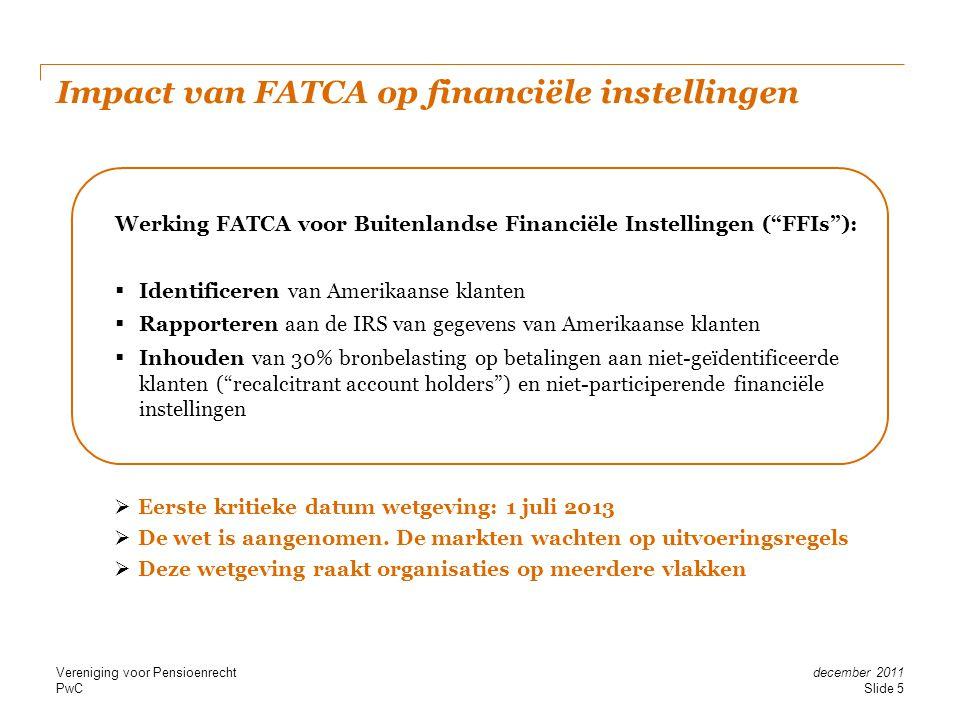 PwC Impact van FATCA op financiële instellingen  Eerste kritieke datum wetgeving: 1 juli 2013  De wet is aangenomen. De markten wachten op uitvoerin