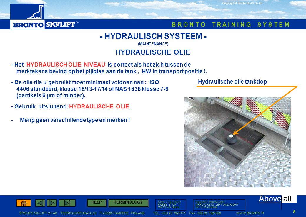 B R O N T O T R A I N I N G S Y S T E M (MAINTENANCE)   Above all TERMINOLOGYHELP RESTART ANIMATION: ARROW KEYS LEFT AND RIGHT OR CLICK HERE STOP / RESTART: PRESS S OR + OR CLICK HERE Copyright © Bronto Skylift Oy Ab BRONTO SKYLIFT OY AB TEERIVUORENKATU 28 FI TAMPERE FINLAND TEL.