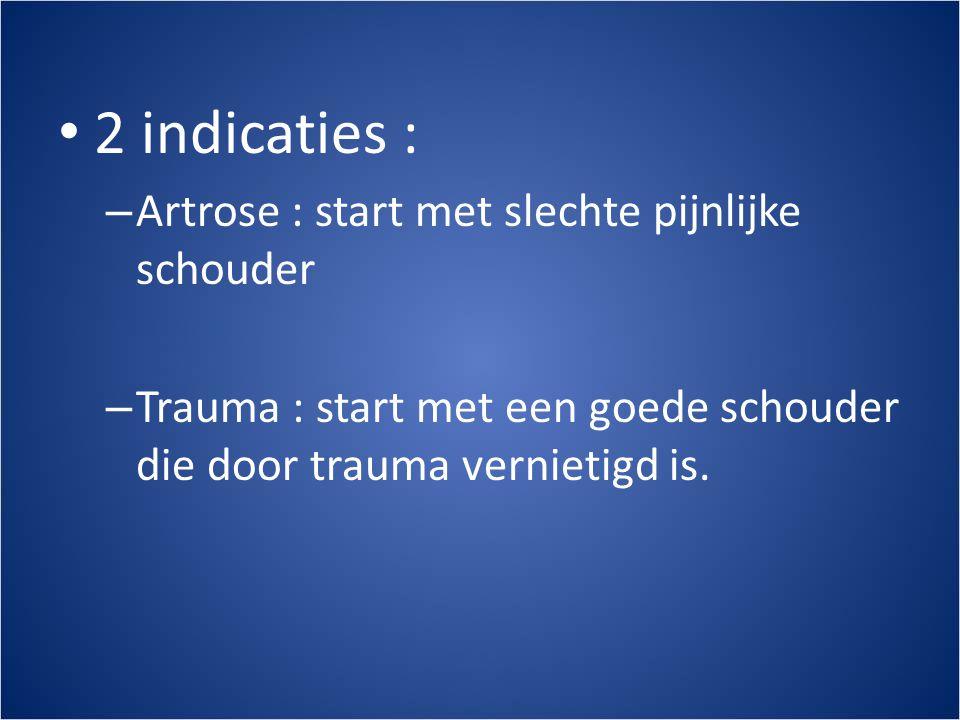 • 2 indicaties : – Artrose : start met slechte pijnlijke schouder – Trauma : start met een goede schouder die door trauma vernietigd is.