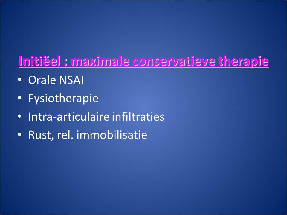 Initiëel : maximale conservatieve therapie • Orale NSAI • Fysiotherapie • Intra-articulaire infiltraties • Rust, rel.
