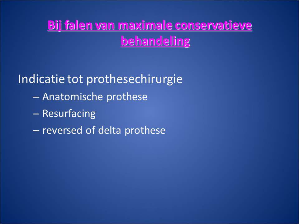 Bij falen van maximale conservatieve behandeling Indicatie tot prothesechirurgie – Anatomische prothese – Resurfacing – reversed of delta prothese