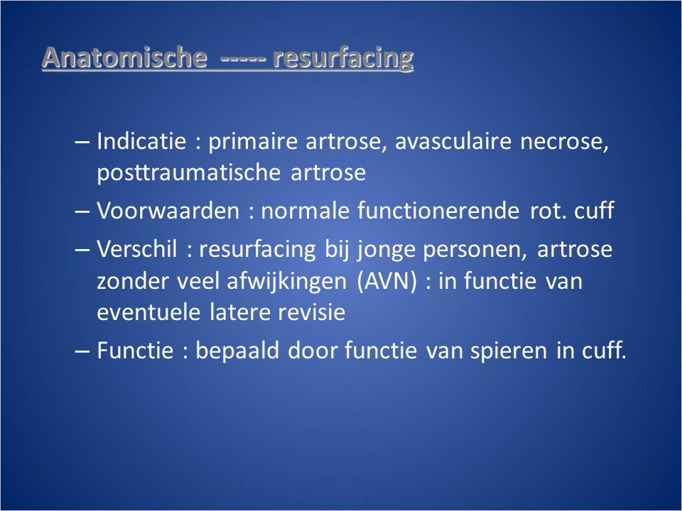 Anatomische ----- resurfacing – Indicatie : primaire artrose, avasculaire necrose, posttraumatische artrose – Voorwaarden : normale functionerende rot.