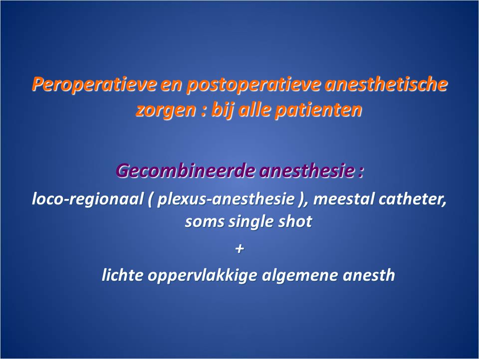 Peroperatieve en postoperatieve anesthetische zorgen : bij alle patienten Gecombineerde anesthesie : loco-regionaal ( plexus-anesthesie ), meestal catheter, soms single shot + lichte oppervlakkige algemene anesth