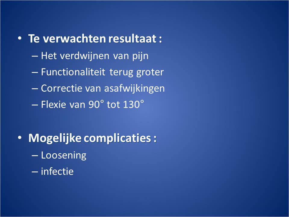 • Te verwachten resultaat : – Het verdwijnen van pijn – Functionaliteit terug groter – Correctie van asafwijkingen – Flexie van 90° tot 130° • Mogelijke complicaties : – Loosening – infectie