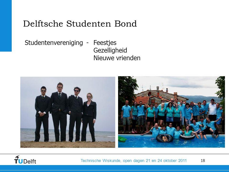 18 Technische Wiskunde, open dagen 21 en 24 oktober 2011 Delftsche Studenten Bond Studentenvereniging - Feestjes Gezelligheid Nieuwe vrienden