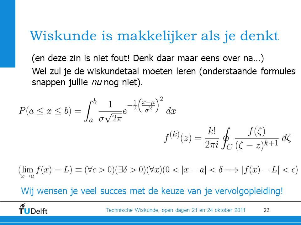 22 Technische Wiskunde, open dagen 21 en 24 oktober 2011 Wiskunde is makkelijker als je denkt (en deze zin is niet fout.
