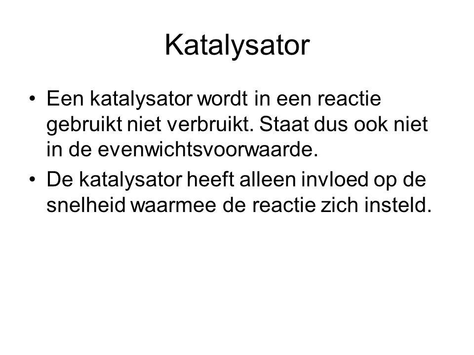 Katalysator •Een katalysator wordt in een reactie gebruikt niet verbruikt. Staat dus ook niet in de evenwichtsvoorwaarde. •De katalysator heeft alleen