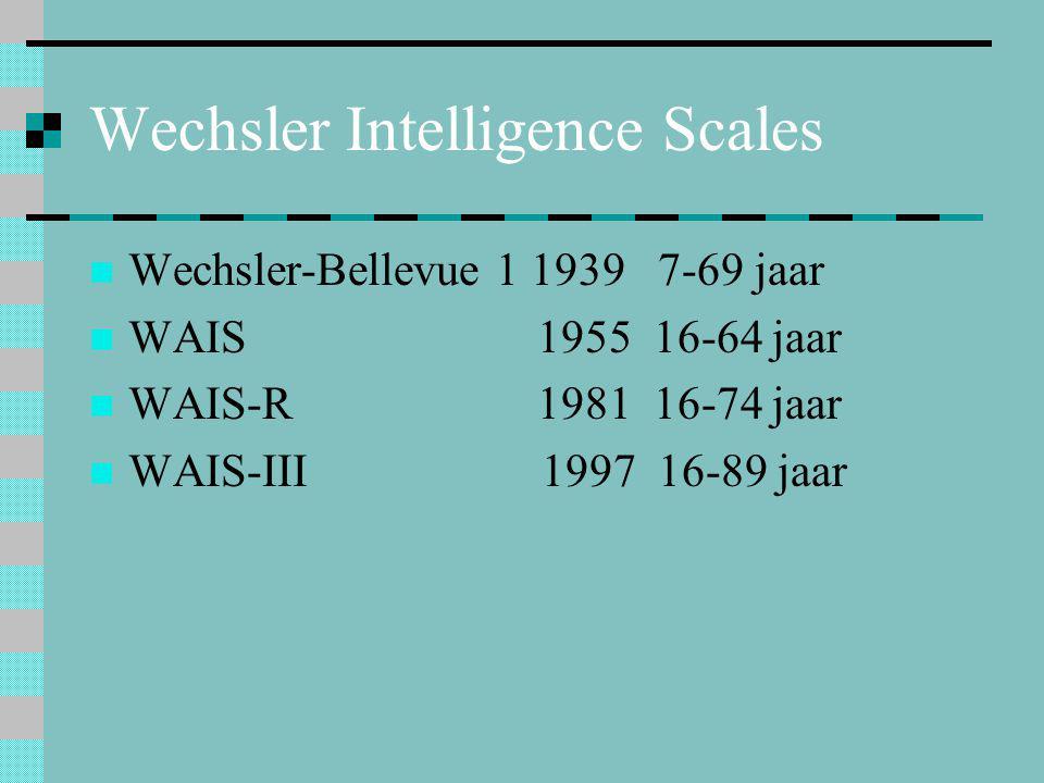 Wechsler Intelligence Scales  Wechsler-Bellevue 1 1939 7-69 jaar  WAIS 1955 16-64 jaar  WAIS-R 1981 16-74 jaar  WAIS-III 1997 16-89 jaar