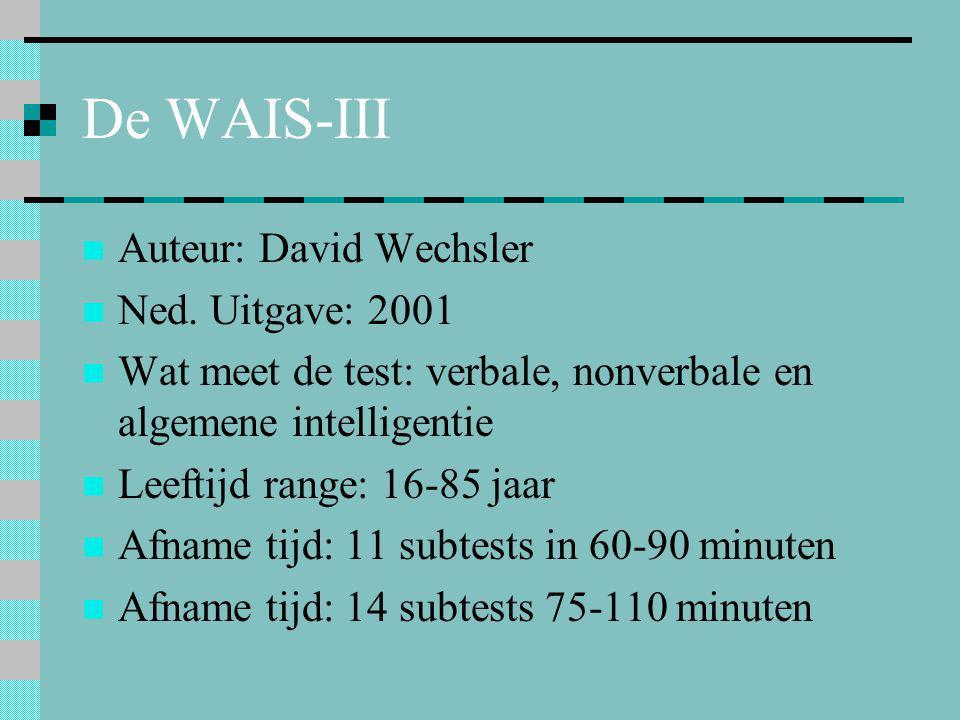 De WAIS-III  Auteur: David Wechsler  Ned. Uitgave: 2001  Wat meet de test: verbale, nonverbale en algemene intelligentie  Leeftijd range: 16-85 ja