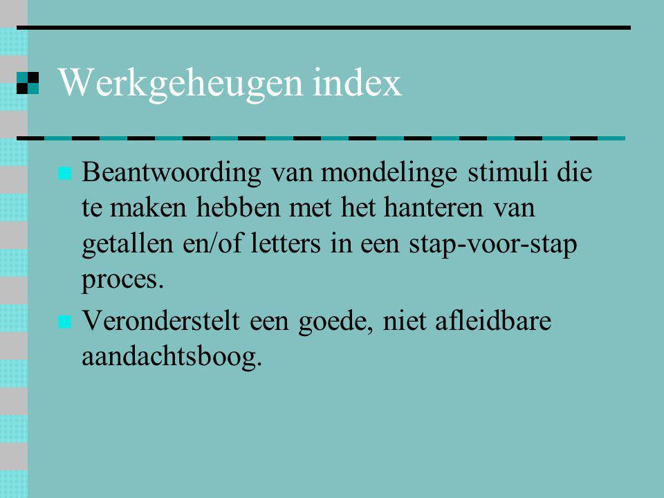 Werkgeheugen index  Beantwoording van mondelinge stimuli die te maken hebben met het hanteren van getallen en/of letters in een stap-voor-stap proces