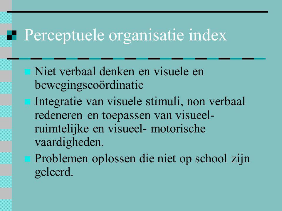 Perceptuele organisatie index  Niet verbaal denken en visuele en bewegingscoördinatie  Integratie van visuele stimuli, non verbaal redeneren en toep