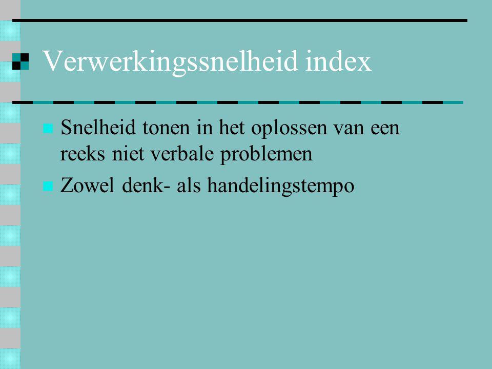 Verwerkingssnelheid index  Snelheid tonen in het oplossen van een reeks niet verbale problemen  Zowel denk- als handelingstempo