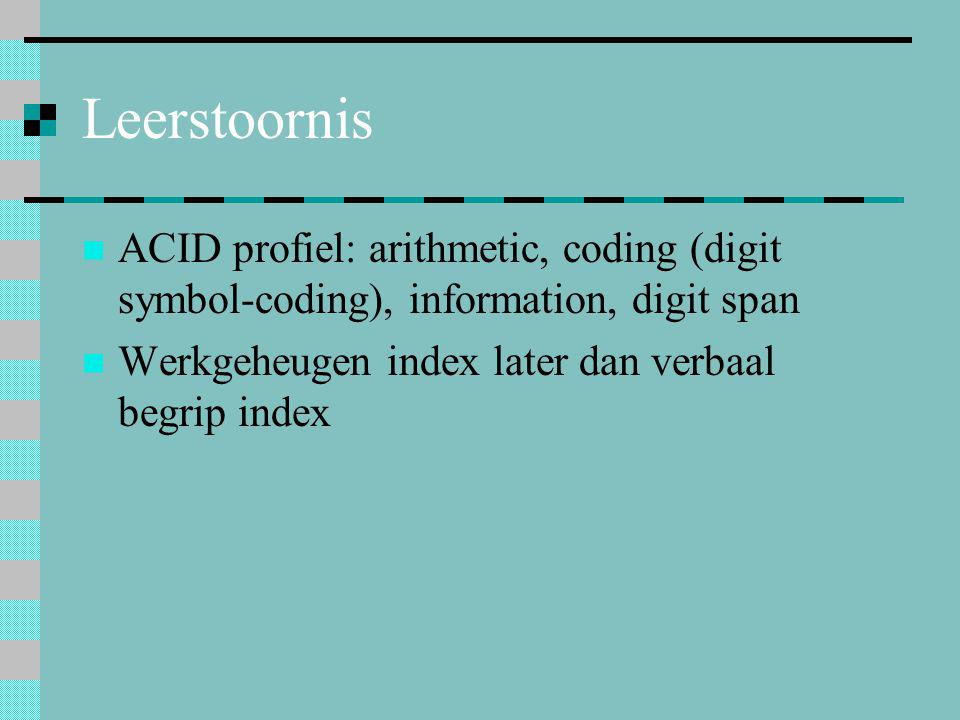 Leerstoornis  ACID profiel: arithmetic, coding (digit symbol-coding), information, digit span  Werkgeheugen index later dan verbaal begrip index