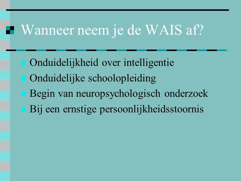 Wanneer neem je de WAIS af?  Onduidelijkheid over intelligentie  Onduidelijke schoolopleiding  Begin van neuropsychologisch onderzoek  Bij een ern