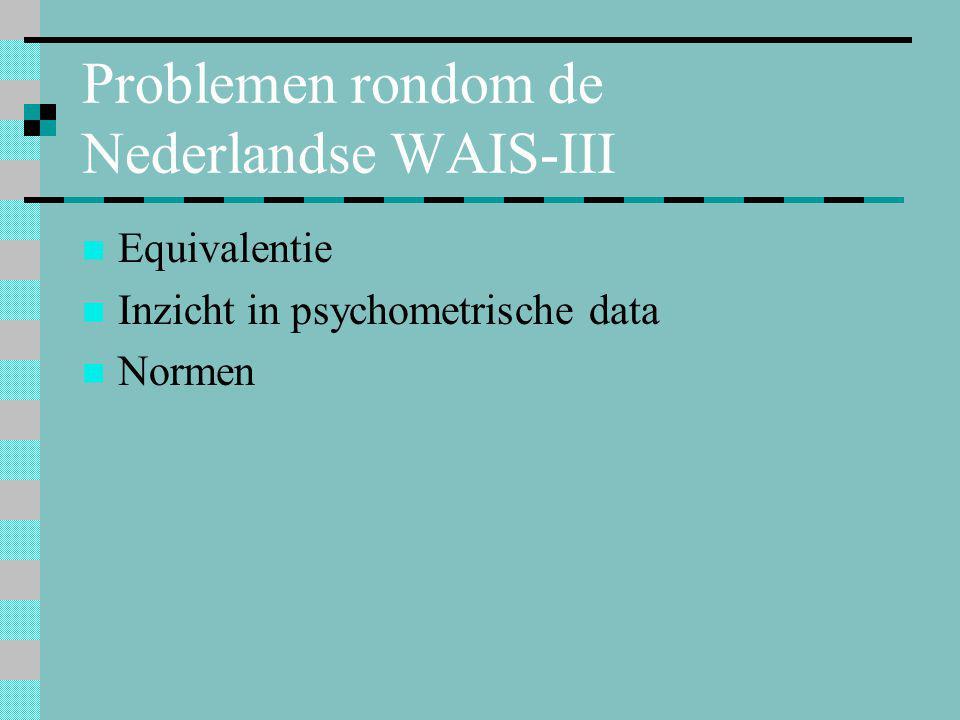 Problemen rondom de Nederlandse WAIS-III  Equivalentie  Inzicht in psychometrische data  Normen