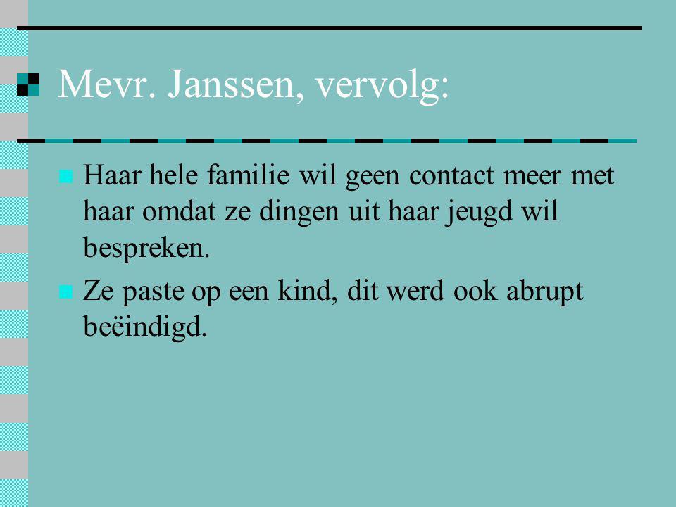 Mevr. Janssen, vervolg:  Haar hele familie wil geen contact meer met haar omdat ze dingen uit haar jeugd wil bespreken.  Ze paste op een kind, dit w