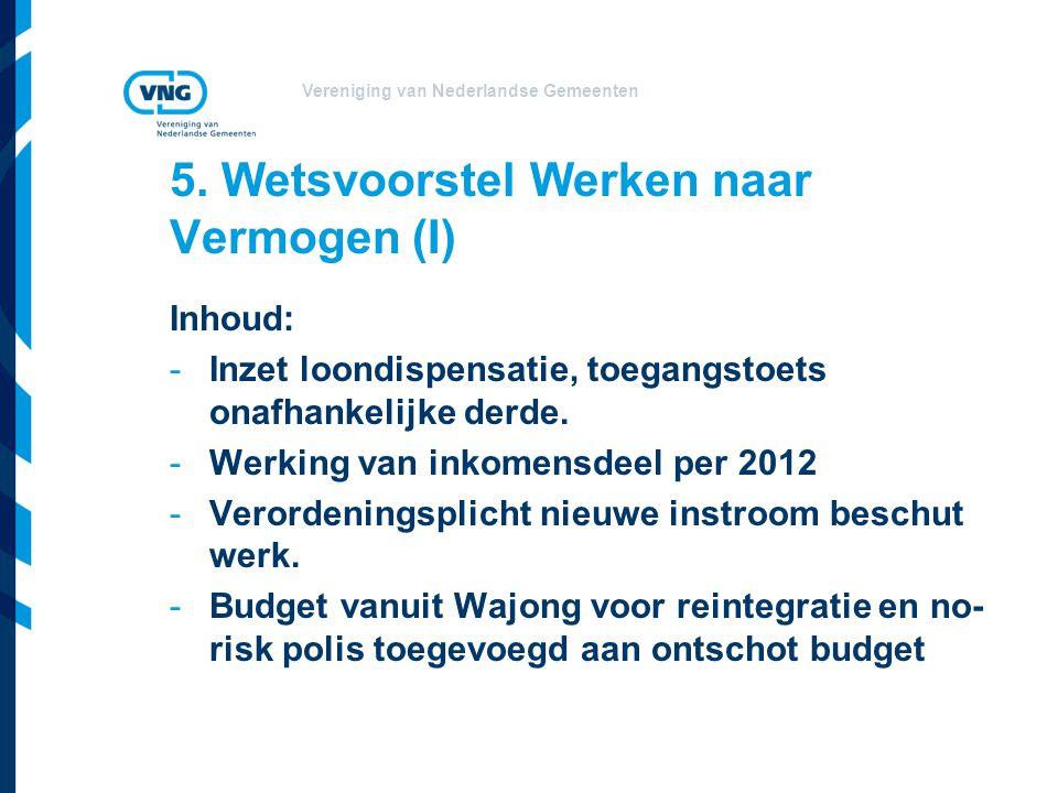Vereniging van Nederlandse Gemeenten 5. Wetsvoorstel Werken naar Vermogen (I) Inhoud: -Inzet loondispensatie, toegangstoets onafhankelijke derde. -Wer