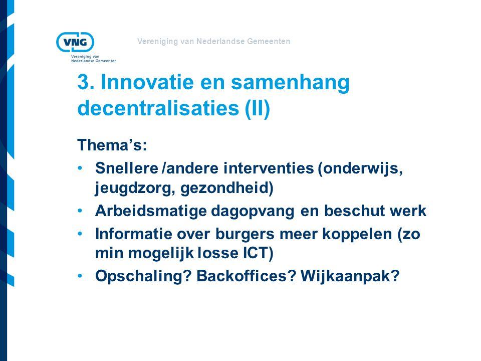 Vereniging van Nederlandse Gemeenten 3. Innovatie en samenhang decentralisaties (II) Thema's: •Snellere /andere interventies (onderwijs, jeugdzorg, ge