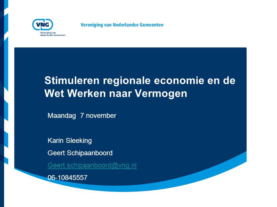 Stimuleren regionale economie en de Wet Werken naar Vermogen Maandag 7 november Karin Sleeking Geert Schipaanboord Geert.schipaanboord@vng.nl 06-10845