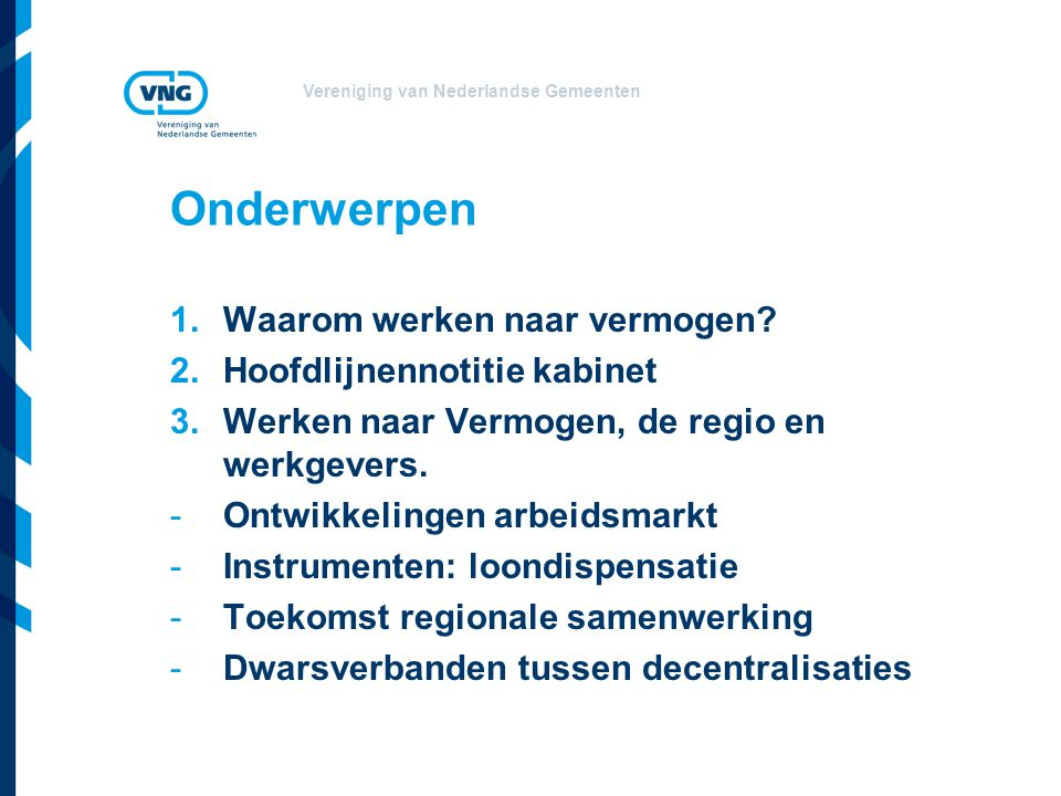 Vereniging van Nederlandse Gemeenten Onderwerpen 1.Waarom werken naar vermogen? 2.Hoofdlijnennotitie kabinet 3.Werken naar Vermogen, de regio en werkg