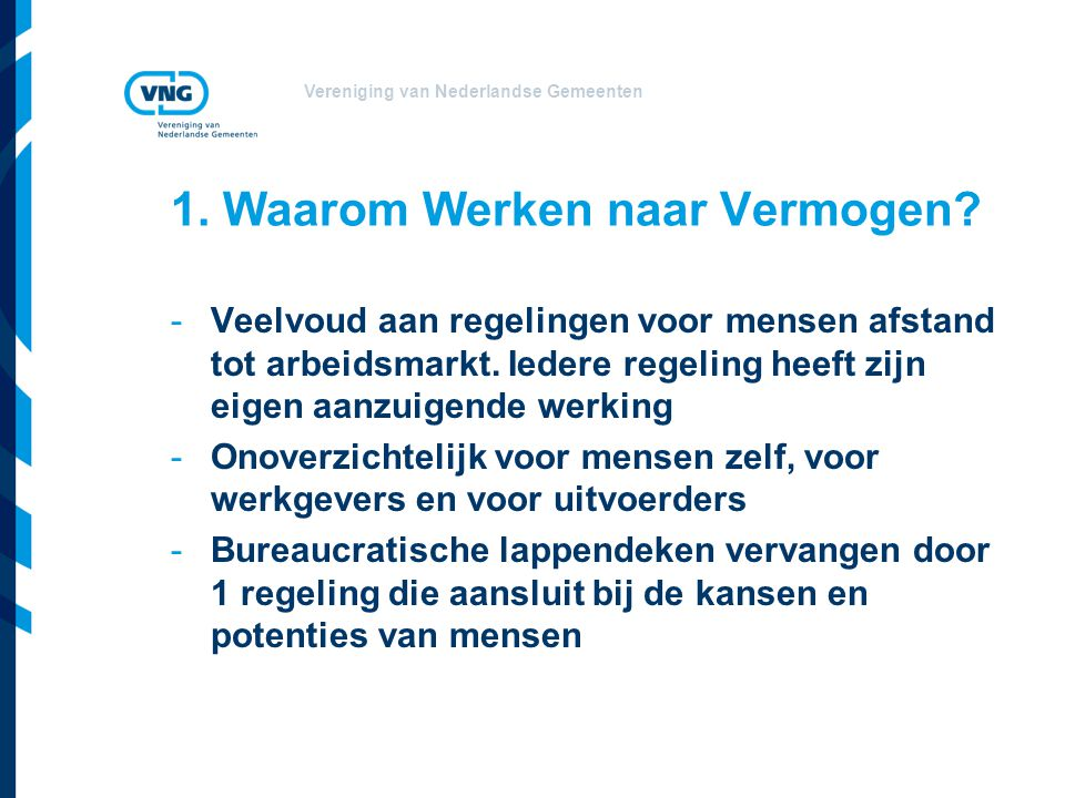 Vereniging van Nederlandse Gemeenten 1. Waarom Werken naar Vermogen? -Veelvoud aan regelingen voor mensen afstand tot arbeidsmarkt. Iedere regeling he