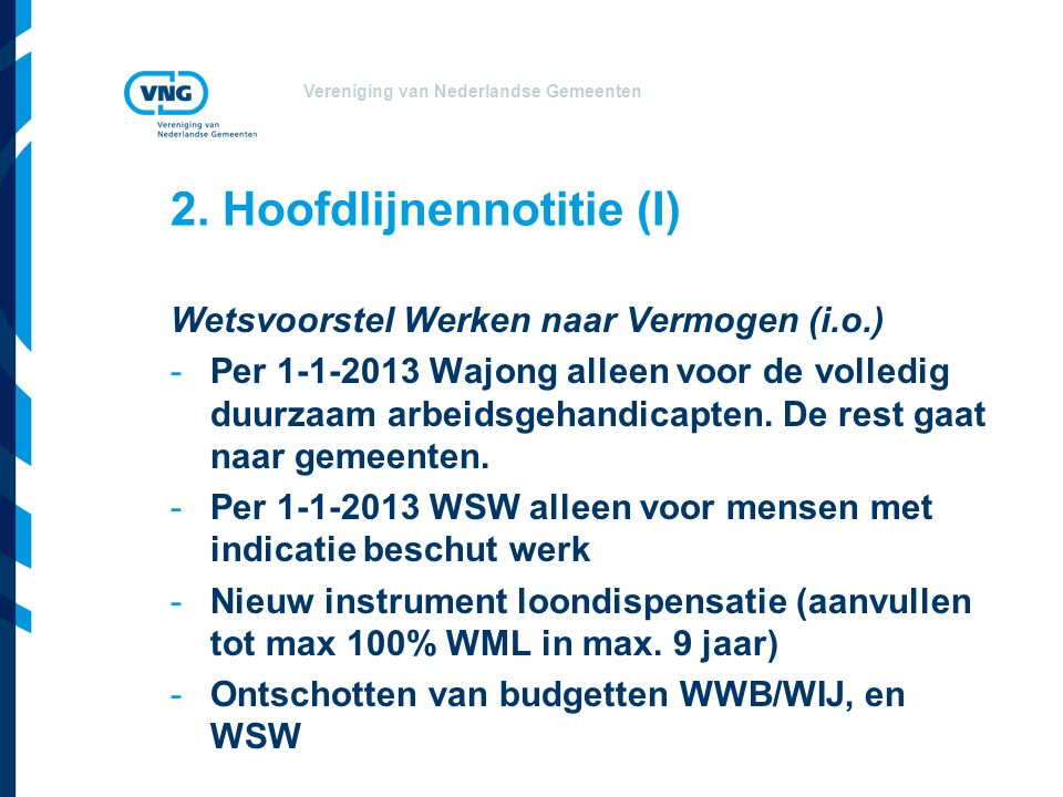 Vereniging van Nederlandse Gemeenten 2. Hoofdlijnennotitie (I) Wetsvoorstel Werken naar Vermogen (i.o.) -Per 1-1-2013 Wajong alleen voor de volledig d