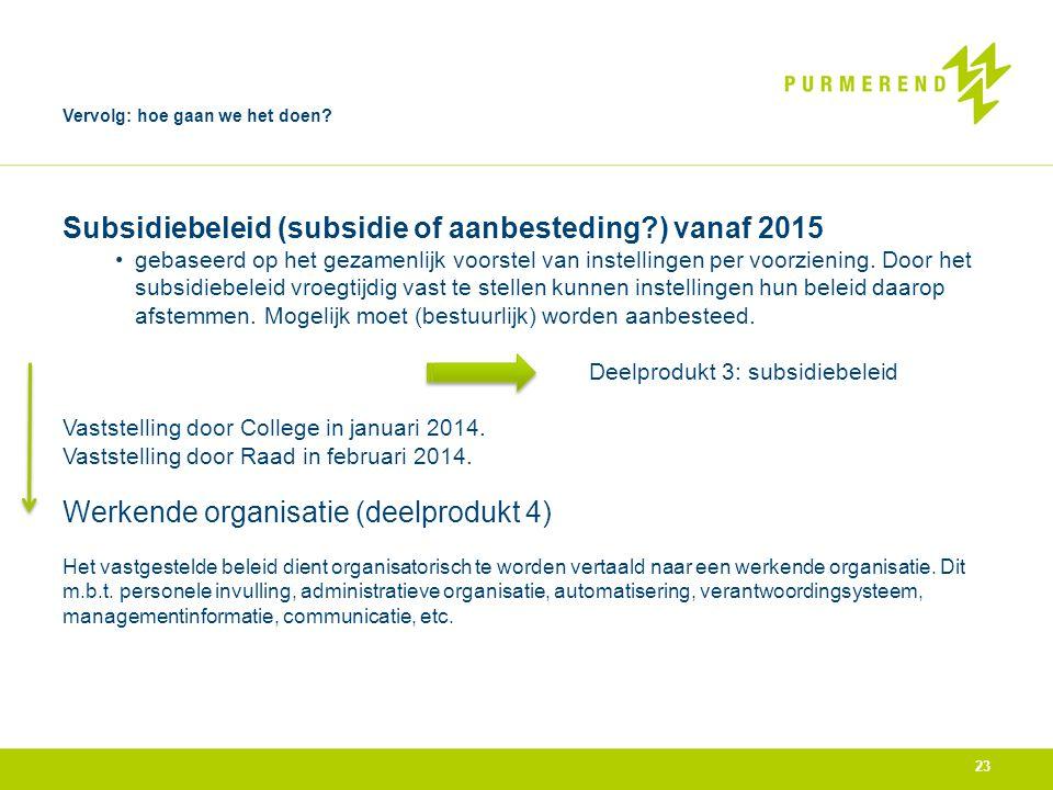 23 Vervolg: hoe gaan we het doen? Subsidiebeleid (subsidie of aanbesteding?) vanaf 2015 •gebaseerd op het gezamenlijk voorstel van instellingen per vo