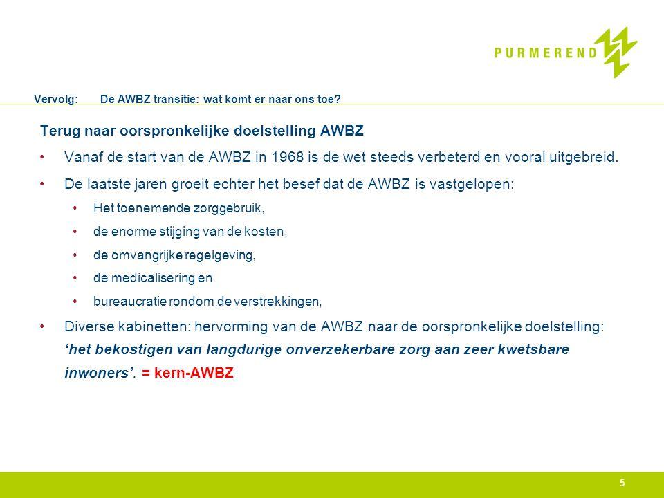 Vervolg:De AWBZ transitie: wat komt er naar ons toe? Terug naar oorspronkelijke doelstelling AWBZ •Vanaf de start van de AWBZ in 1968 is de wet steeds
