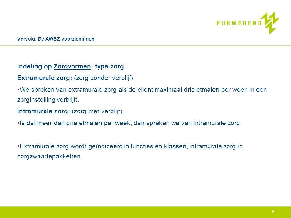 Vervolg: De AWBZ voorzieningen Indeling op Zorgvormen: type zorg Extramurale zorg: (zorg zonder verblijf) •We spreken van extramurale zorg als de clië