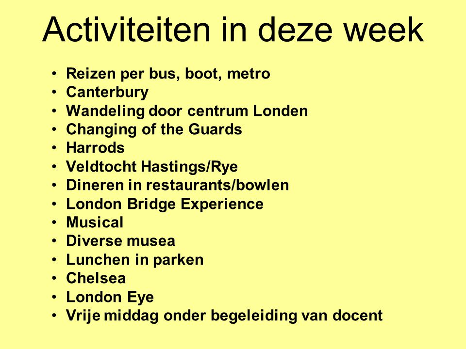 Activiteiten in deze week •Reizen per bus, boot, metro •Canterbury •Wandeling door centrum Londen •Changing of the Guards •Harrods •Veldtocht Hastings