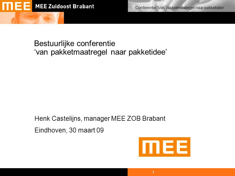 1 Conferentie 'Van pakketmaatregel naar pakketidee' Bestuurlijke conferentie 'van pakketmaatregel naar pakketidee' Henk Castelijns, manager MEE ZOB Brabant Eindhoven, 30 maart 09